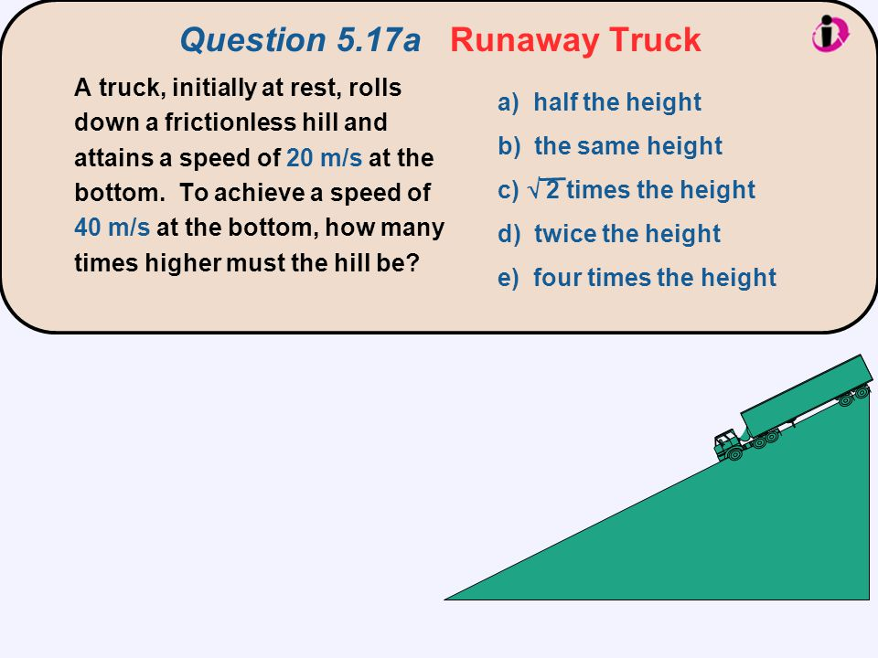 Question 5.17a Runaway Truck A truck, initially at rest, rolls down a frictionless hill and attains a speed of 20 m/s at the bottom. To achieve a spee
