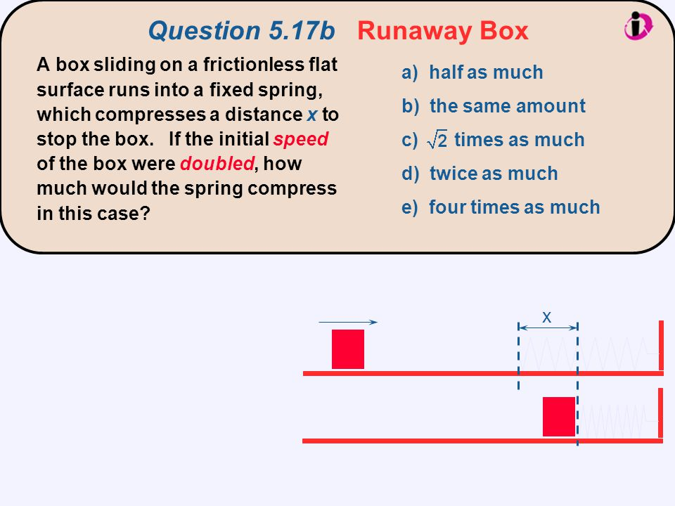 x Question 5.17b Runaway Box A box sliding on a frictionless flat surface runs into a fixed spring, which compresses a distance x to stop the box. If