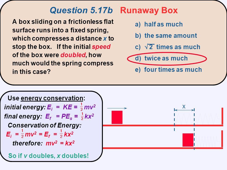 x Question 5.17b Runaway Box Use energy conservation: initial energy: E i = KE = mv 2 final energy: E f = PE s = kx 2 Conservation of Energy: E i = mv