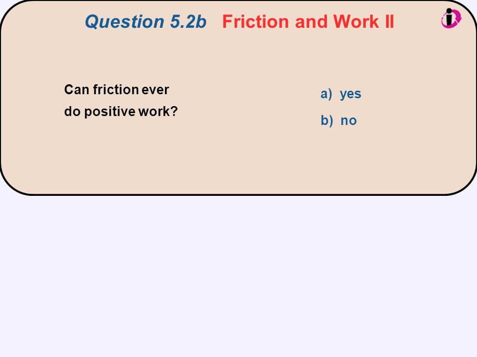 Can friction ever do positive work? a) yes b) no Question 5.2b Friction and Work II