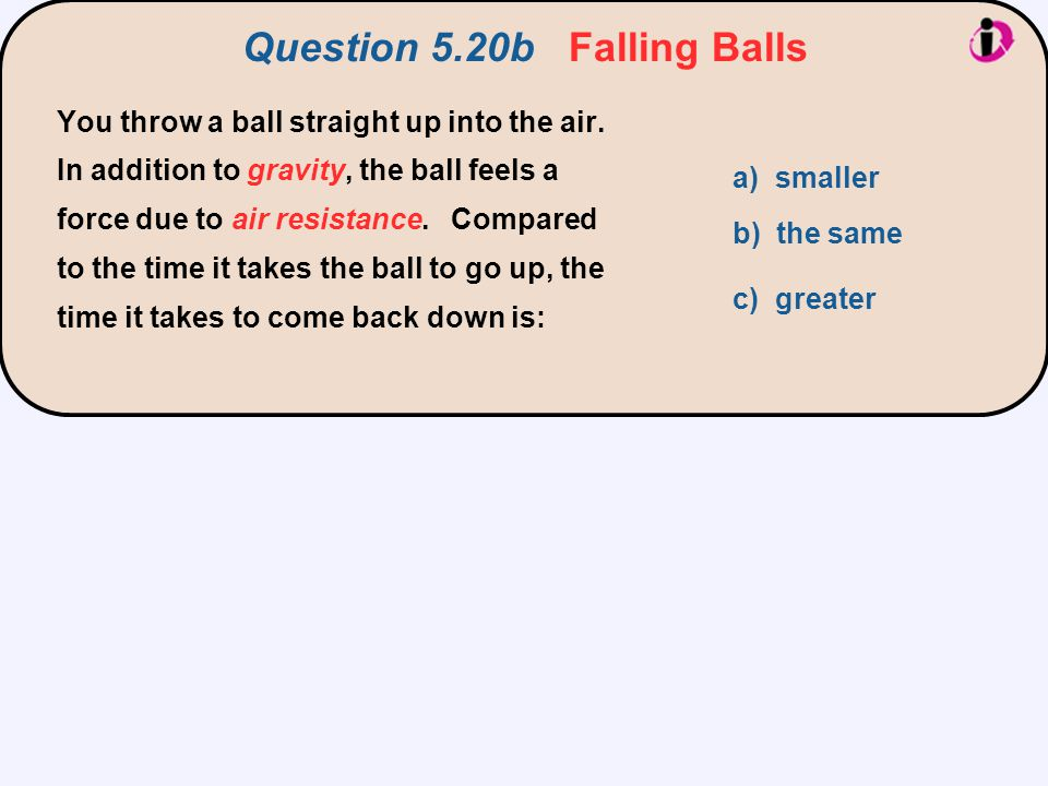 Question 5.20b Falling Balls a) smaller b) the same c) greater You throw a ball straight up into the air. In addition to gravity, the ball feels a for