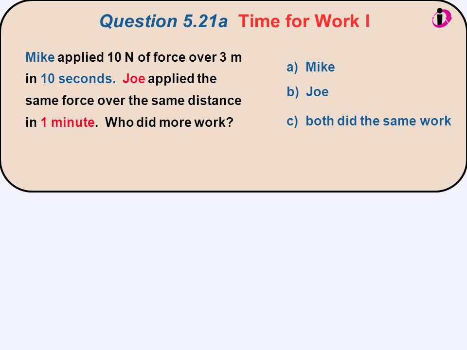 Question 5.21a Time for Work I a) Mike b) Joe c) both did the same work Mike applied 10 N of force over 3 m in 10 seconds. Joe applied the same force