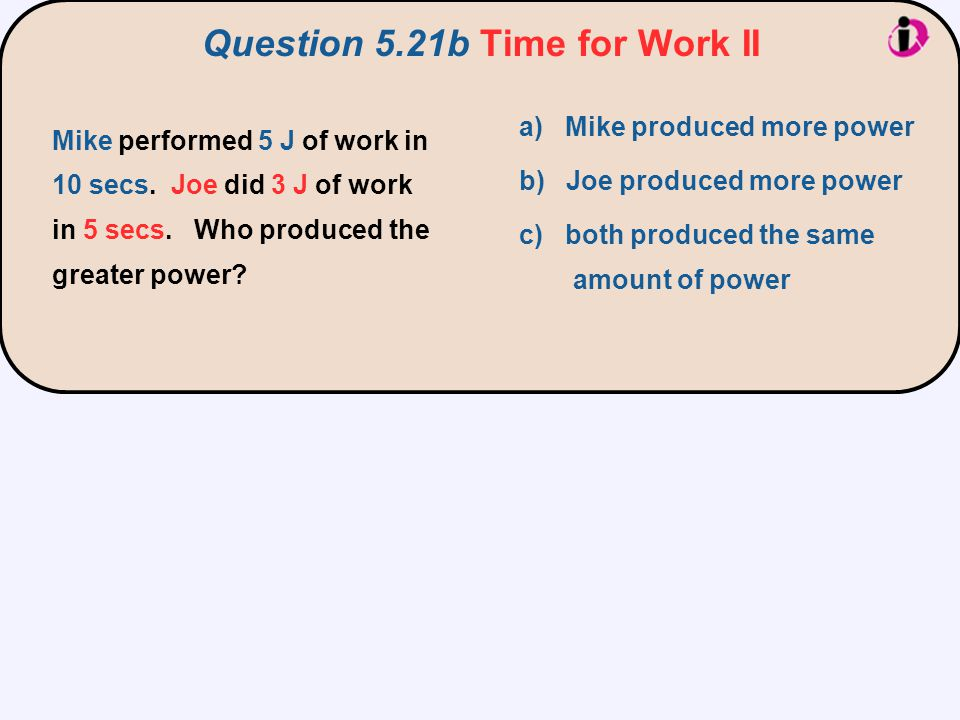 Mike performed 5 J of work in 10 secs. Joe did 3 J of work in 5 secs. Who produced the greater power? a) Mike produced more power b) Joe produced more