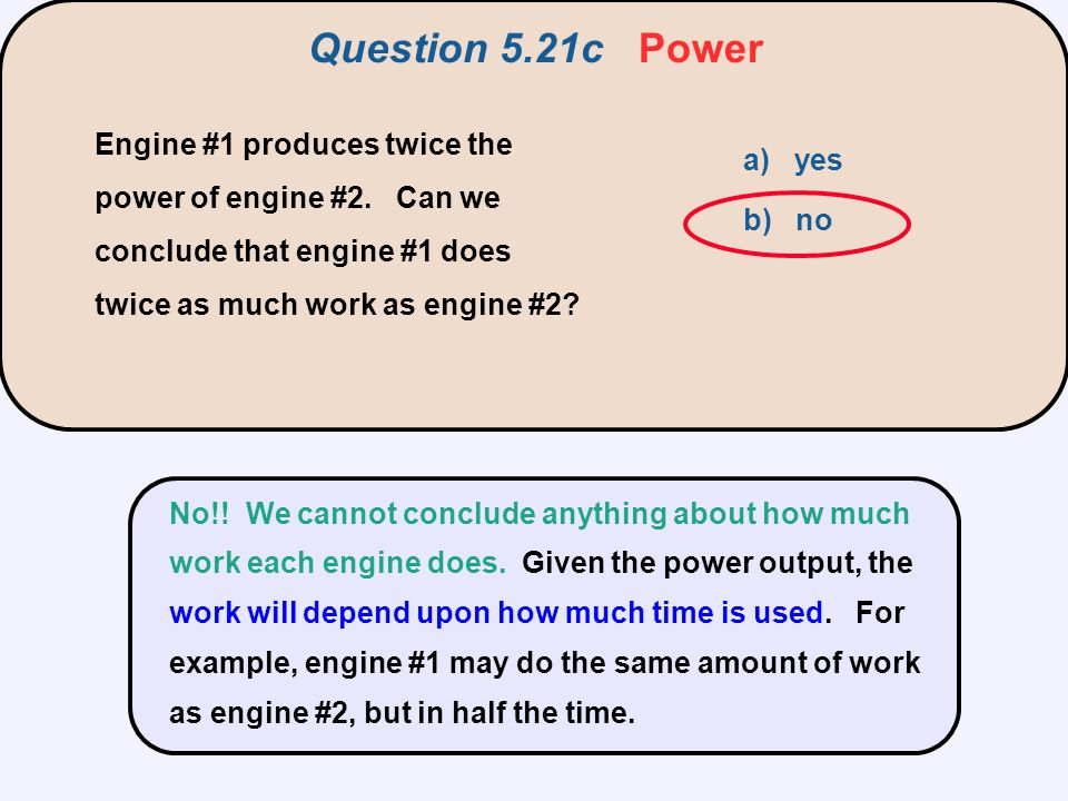 Engine #1 produces twice the power of engine #2. Can we conclude that engine #1 does twice as much work as engine #2? a) yes b) no No!! We cannot conc