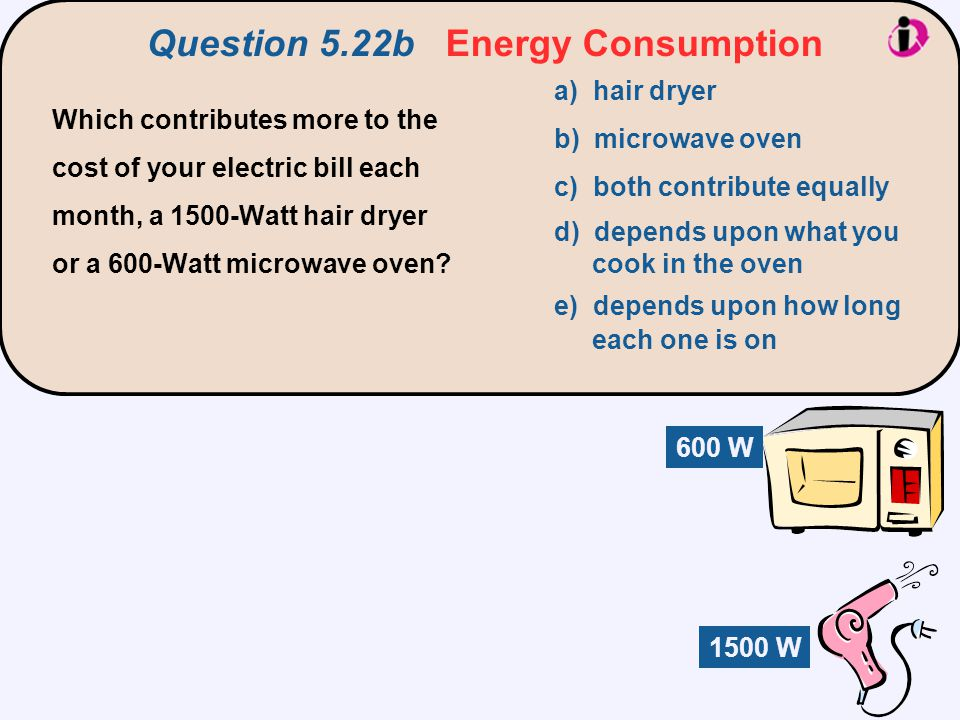 Question 5.22b Energy Consumption Which contributes more to the cost of your electric bill each month, a 1500-Watt hair dryer or a 600-Watt microwave