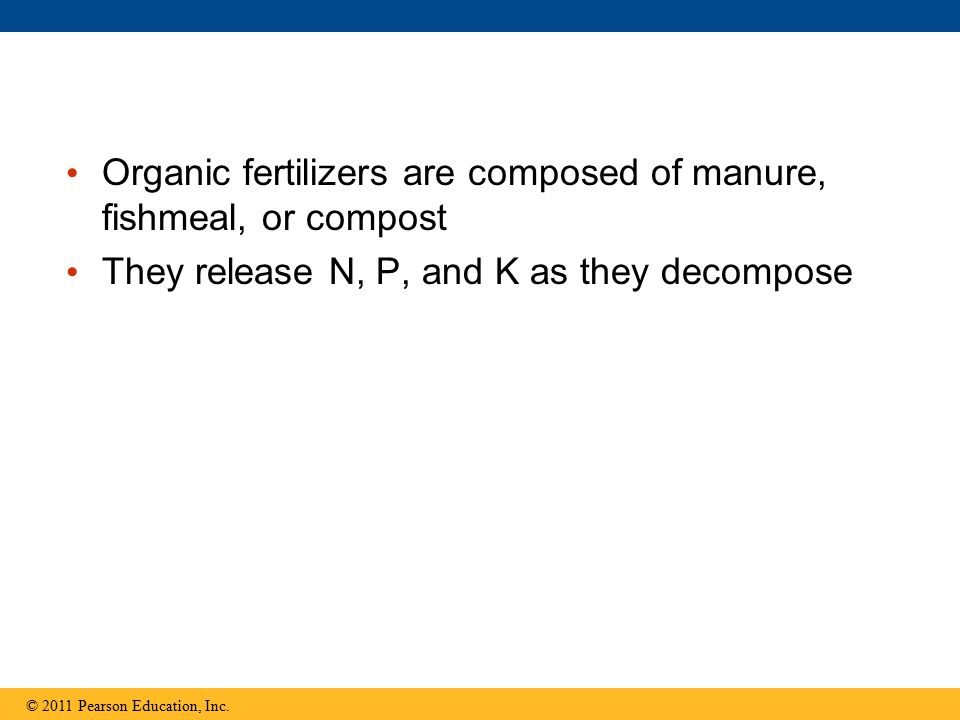 Organic fertilizers are composed of manure, fishmeal, or compost They release N, P, and K as they decompose © 2011 Pearson Education, Inc.