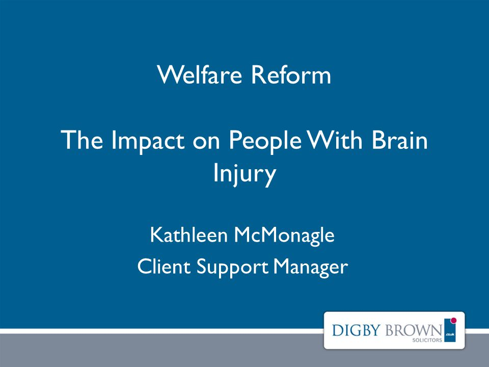 Welfare Reform The Impact on People With Brain Injury Kathleen McMonagle Client Support Manager