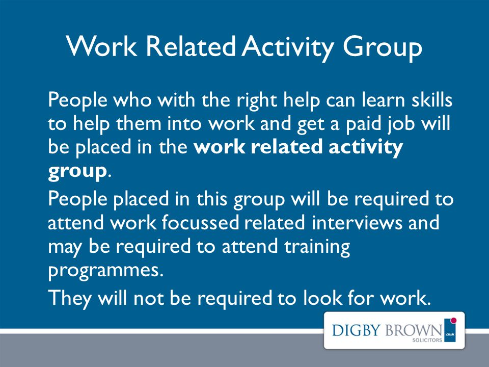Work Related Activity Group People who with the right help can learn skills to help them into work and get a paid job will be placed in the work related activity group.