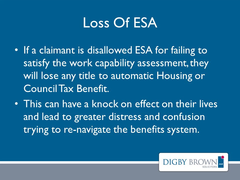 Loss Of ESA If a claimant is disallowed ESA for failing to satisfy the work capability assessment, they will lose any title to automatic Housing or Council Tax Benefit.