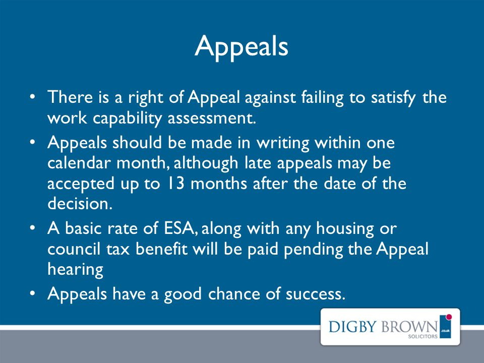 Appeals There is a right of Appeal against failing to satisfy the work capability assessment.