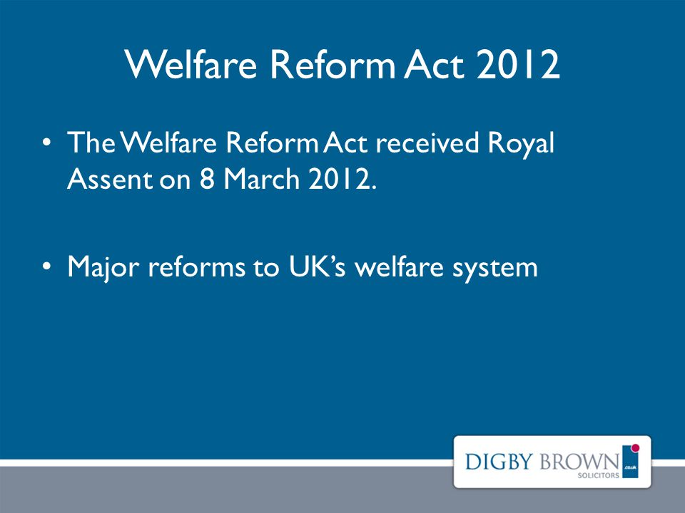 Welfare Reform Act 2012 The Welfare Reform Act received Royal Assent on 8 March 2012.