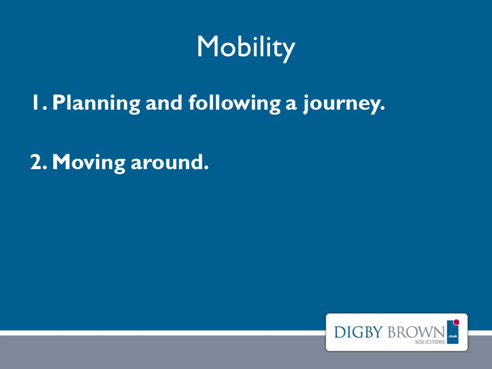 Mobility 1. Planning and following a journey. 2. Moving around.
