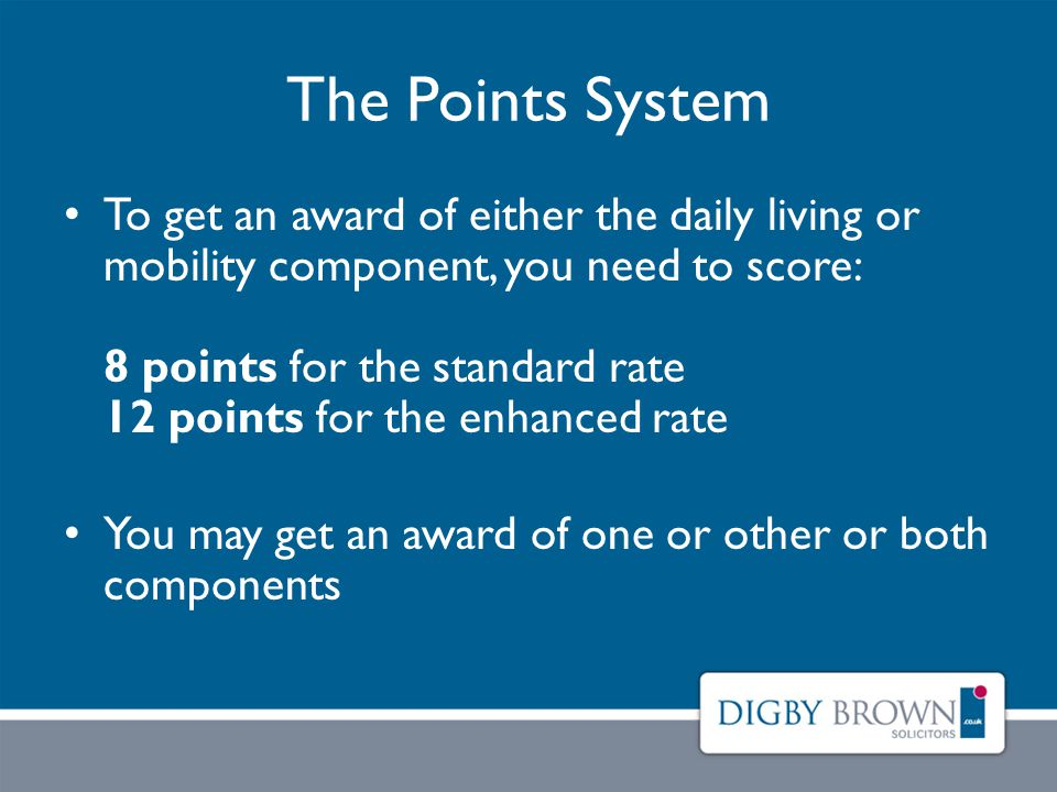 The Points System To get an award of either the daily living or mobility component, you need to score: 8 points for the standard rate 12 points for the enhanced rate You may get an award of one or other or both components