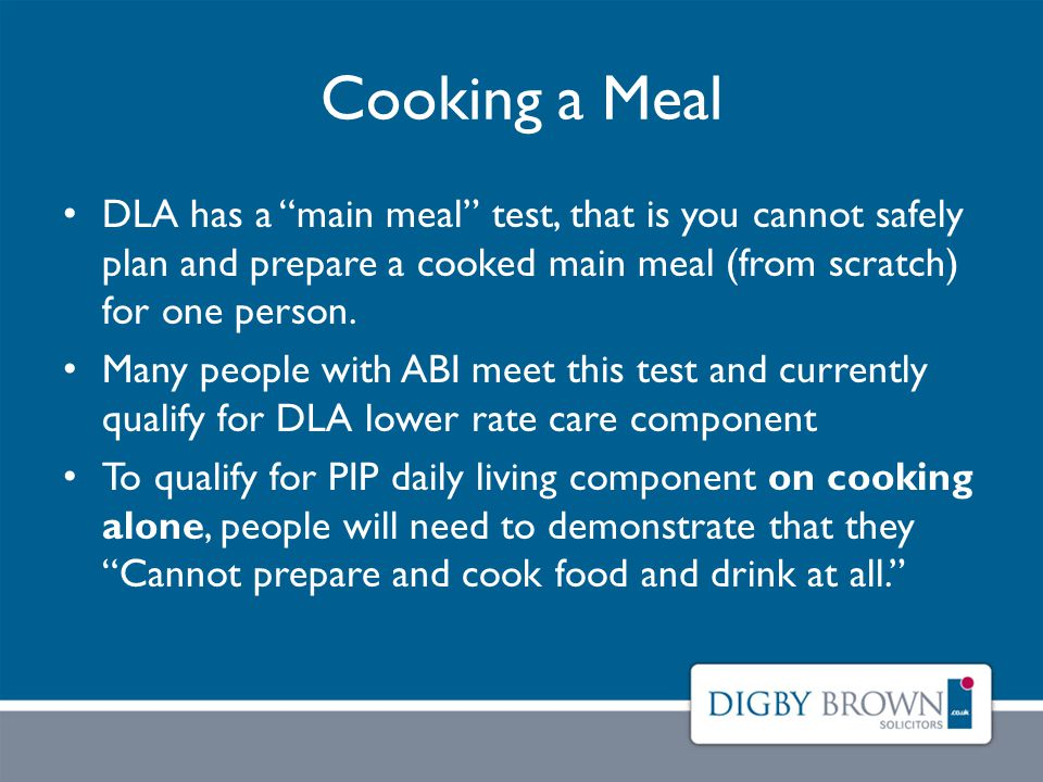 Cooking a Meal DLA has a main meal test, that is you cannot safely plan and prepare a cooked main meal (from scratch) for one person.