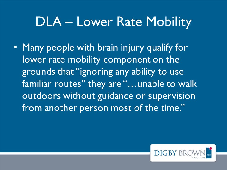 DLA – Lower Rate Mobility Many people with brain injury qualify for lower rate mobility component on the grounds that ignoring any ability to use familiar routes they are …unable to walk outdoors without guidance or supervision from another person most of the time.