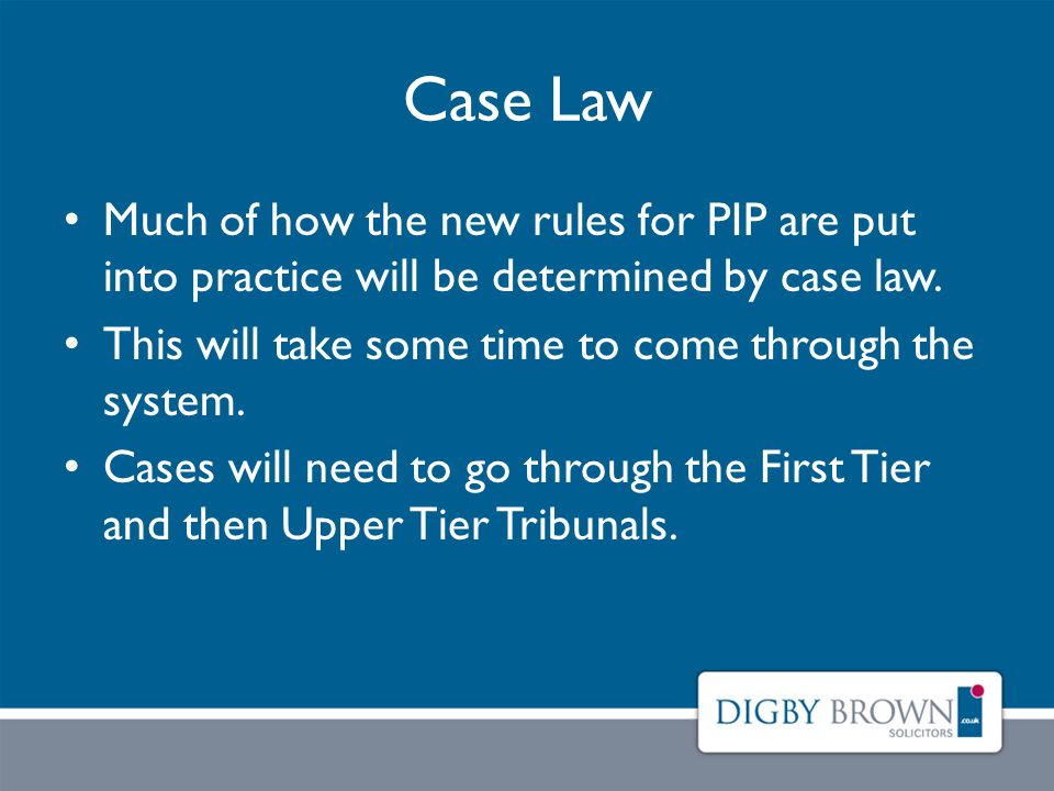 Case Law Much of how the new rules for PIP are put into practice will be determined by case law.