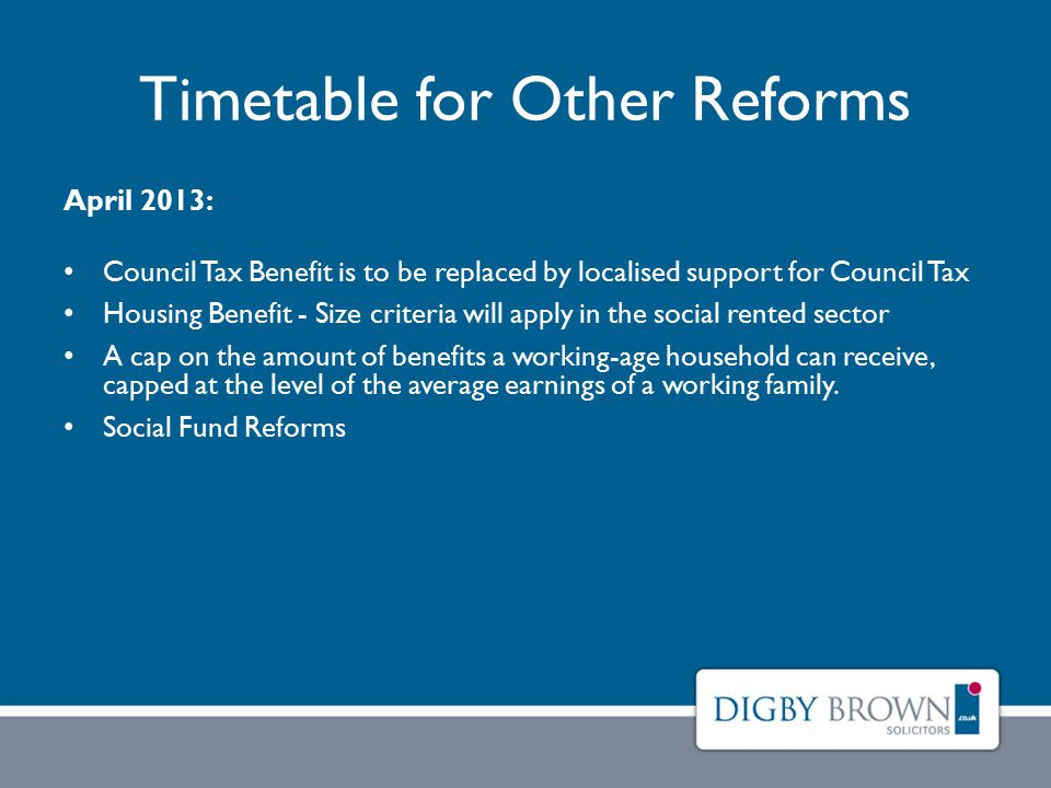 Timetable for Other Reforms April 2013: Council Tax Benefit is to be replaced by localised support for Council Tax Housing Benefit - Size criteria will apply in the social rented sector A cap on the amount of benefits a working-age household can receive, capped at the level of the average earnings of a working family.