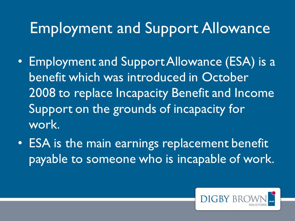Employment and Support Allowance Employment and Support Allowance (ESA) is a benefit which was introduced in October 2008 to replace Incapacity Benefit and Income Support on the grounds of incapacity for work.