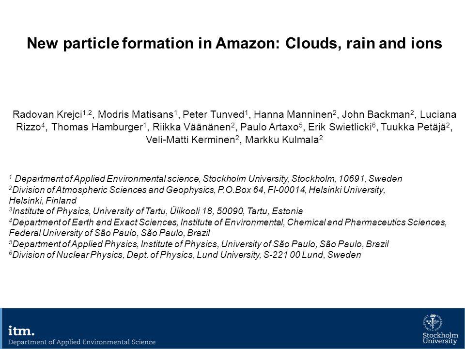 New particle formation in Amazon: Clouds, rain and ions Radovan Krejci 1,2, Modris Matisans 1, Peter Tunved 1, Hanna Manninen 2, John Backman 2, Luciana Rizzo 4, Thomas Hamburger 1, Riikka Väänänen 2, Paulo Artaxo 5, Erik Swietlicki 6, Tuukka Petäjä 2, Veli-Matti Kerminen 2, Markku Kulmala 2 1 Department of Applied Environmental science, Stockholm University, Stockholm, 10691, Sweden 2 Division of Atmospheric Sciences and Geophysics, P.O.Box 64, FI-00014, Helsinki University, Helsinki, Finland 3 Institute of Physics, University of Tartu, Ülikooli 18, 50090, Tartu, Estonia 4 Department of Earth and Exact Sciences, Institute of Environmental, Chemical and Pharmaceutics Sciences, Federal University of São Paulo, São Paulo, Brazil 5 Department of Applied Physics, Institute of Physics, University of São Paulo, São Paulo, Brazil 6 Division of Nuclear Physics, Dept.