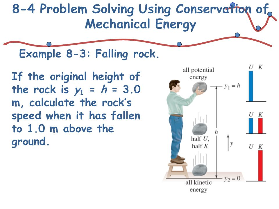 8-4 Problem Solving Using Conservation of Mechanical Energy Example 8-3: Falling rock. If the original height of the rock is y 1 = h = 3.0 m, calculat