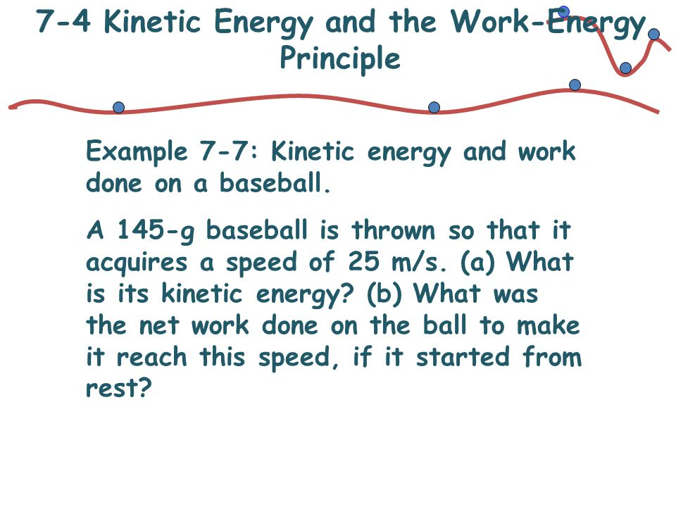 7-4 Kinetic Energy and the Work-Energy Principle Example 7-7: Kinetic energy and work done on a baseball. A 145-g baseball is thrown so that it acquir