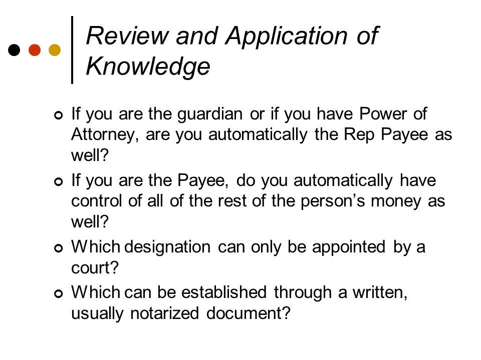 Review and Application of Knowledge If you are the guardian or if you have Power of Attorney, are you automatically the Rep Payee as well.