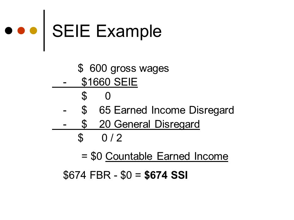 SEIE Example $ 600 gross wages -$1660 SEIE $ 0 -$ 65 Earned Income Disregard -$ 20 General Disregard $ 0 / 2 = $0 Countable Earned Income $674 FBR - $0 = $674 SSI