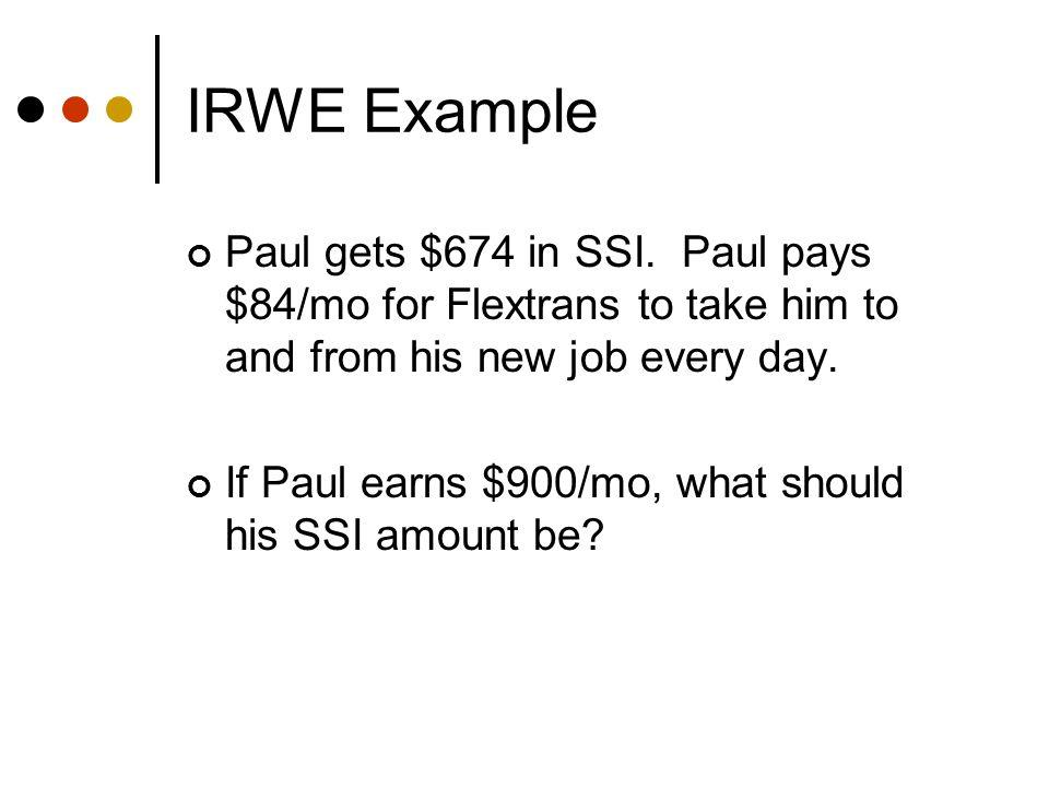 IRWE Example (without the IRWE deduction) $900 gross wages -$ 65 Earned Income Disregard -$ 20 General Disregard $815 / 2 = $407 Countable Earned Income $674 FBR - $407 = $267 SSI