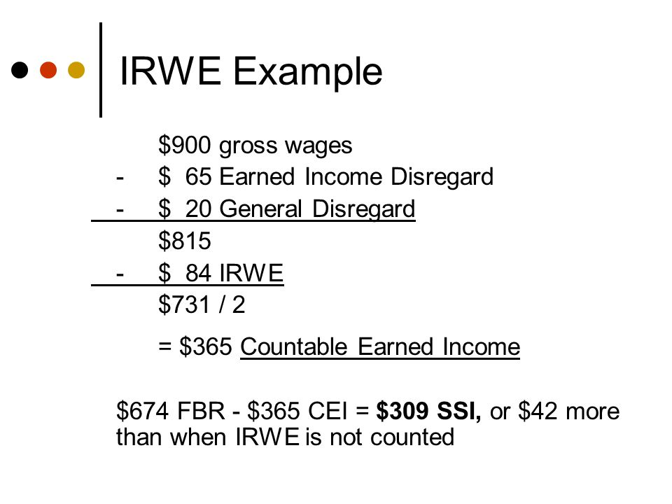 IRWE Example $900 gross wages -$ 65 Earned Income Disregard -$ 20 General Disregard $815 -$ 84 IRWE $731 / 2 = $365 Countable Earned Income $674 FBR - $365 CEI = $309 SSI, or $42 more than when IRWE is not counted