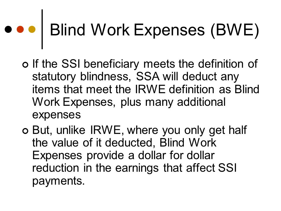 Blind Work Expenses (BWE) If the SSI beneficiary meets the definition of statutory blindness, SSA will deduct any items that meet the IRWE definition as Blind Work Expenses, plus many additional expenses But, unlike IRWE, where you only get half the value of it deducted, Blind Work Expenses provide a dollar for dollar reduction in the earnings that affect SSI payments.