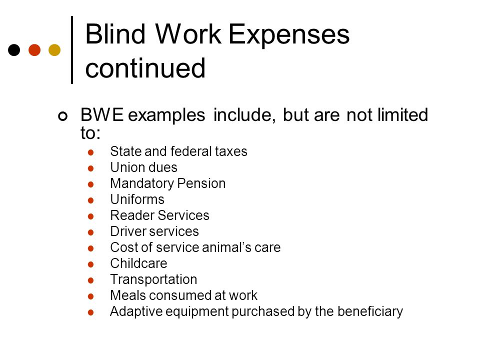 Blind Work Expenses continued BWE examples include, but are not limited to: State and federal taxes Union dues Mandatory Pension Uniforms Reader Services Driver services Cost of service animal's care Childcare Transportation Meals consumed at work Adaptive equipment purchased by the beneficiary