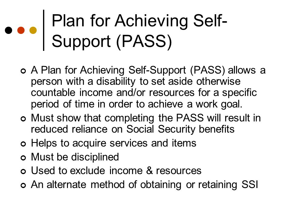 Plan for Achieving Self- Support (PASS) A Plan for Achieving Self-Support (PASS) allows a person with a disability to set aside otherwise countable income and/or resources for a specific period of time in order to achieve a work goal.