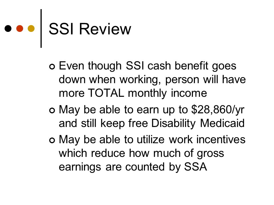 SSI Review Even though SSI cash benefit goes down when working, person will have more TOTAL monthly income May be able to earn up to $28,860/yr and still keep free Disability Medicaid May be able to utilize work incentives which reduce how much of gross earnings are counted by SSA