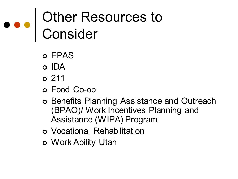 Other Resources to Consider EPAS IDA 211 Food Co-op Benefits Planning Assistance and Outreach (BPAO)/ Work Incentives Planning and Assistance (WIPA) Program Vocational Rehabilitation Work Ability Utah