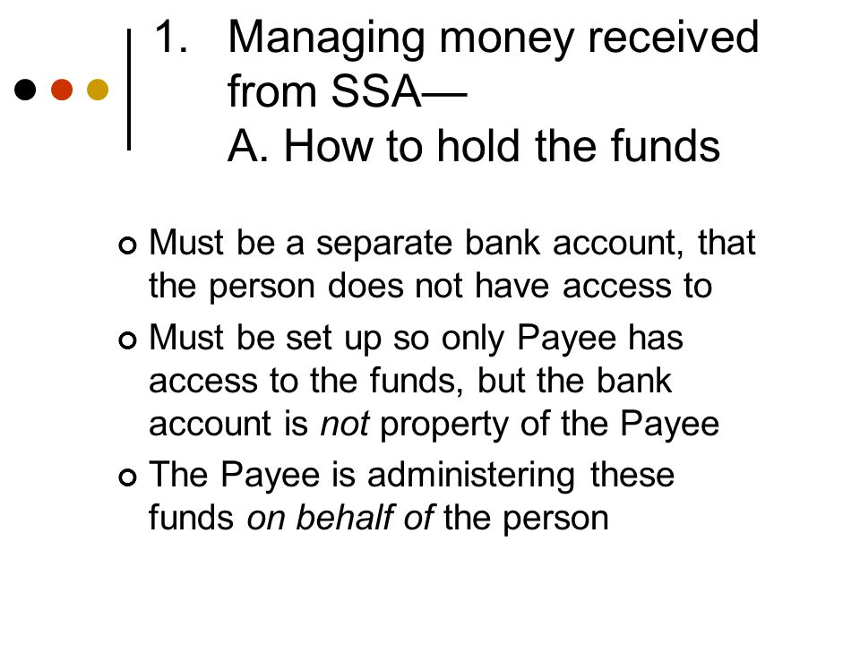 1.Managing money received from SSA— A. How to hold the funds Must be a separate bank account, that the person does not have access to Must be set up s