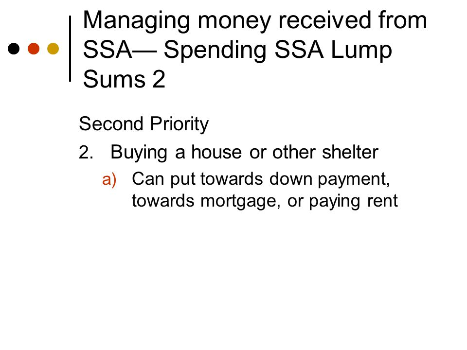 Managing money received from SSA— Spending SSA Lump Sums 3 Third Priority 3.
