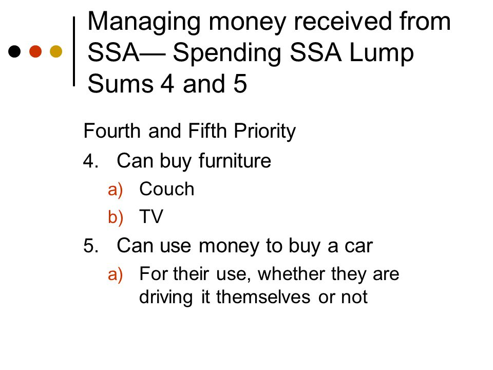 Managing money received from SSA— Spending SSA Lump Sums 4 and 5 Fourth and Fifth Priority 4.