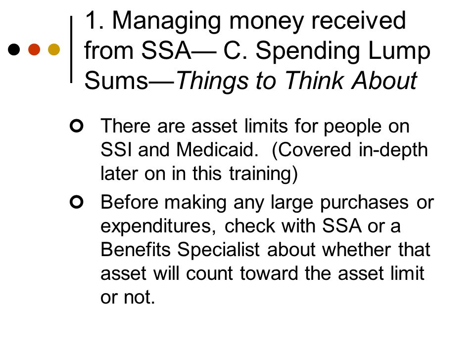 1. Managing money received from SSA— C. Spending Lump Sums—Things to Think About There are asset limits for people on SSI and Medicaid. (Covered in-de