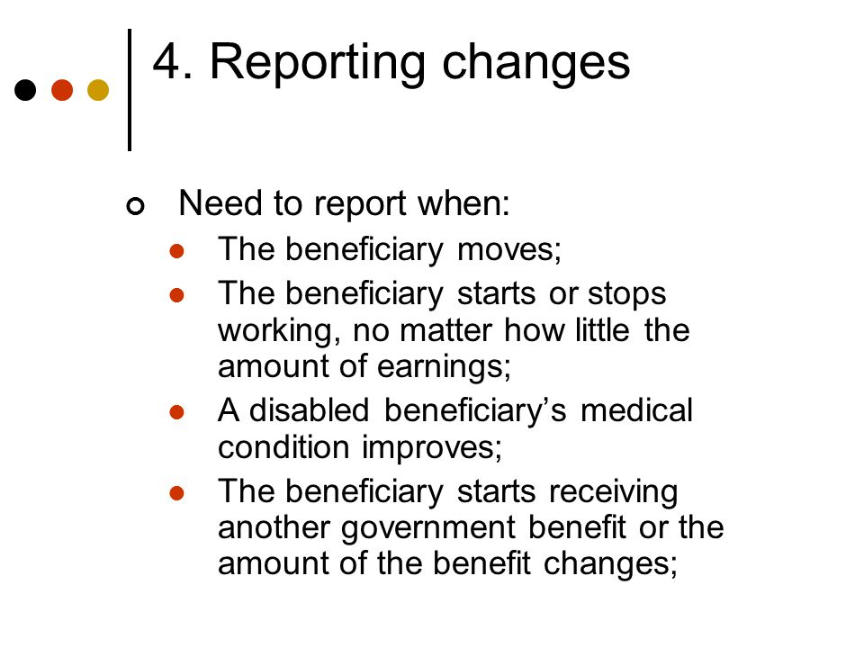 4. Reporting changes Need to report when: The beneficiary moves; The beneficiary starts or stops working, no matter how little the amount of earnings;