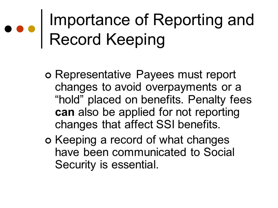 Importance of Reporting and Record Keeping Representative Payees must report changes to avoid overpayments or a hold placed on benefits.