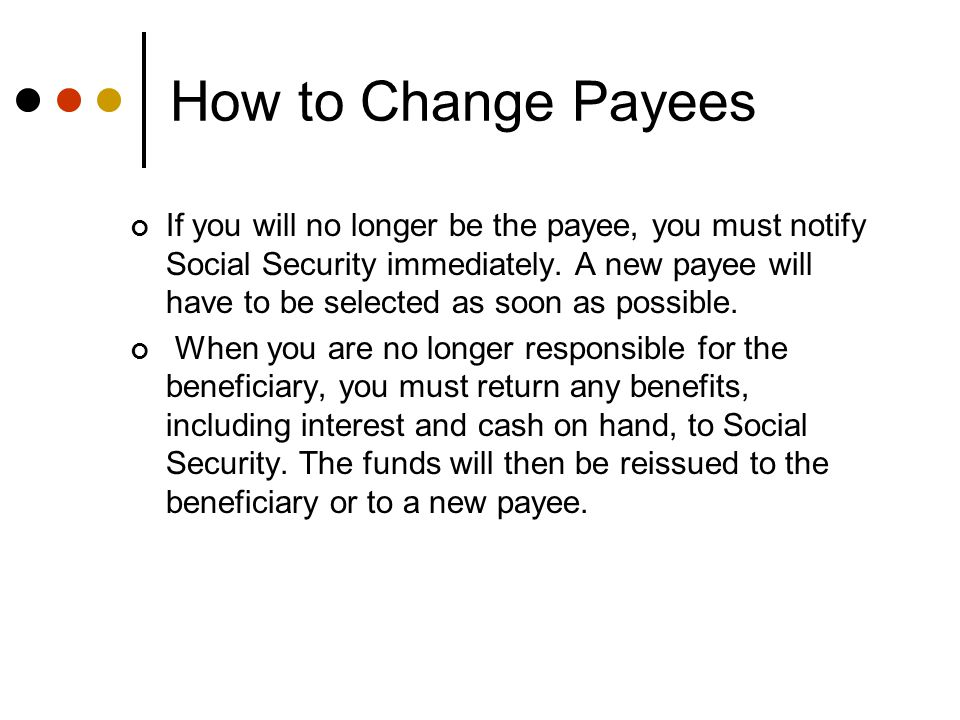 How to Change Payees Payee changes must be done in person at the local SSA office.