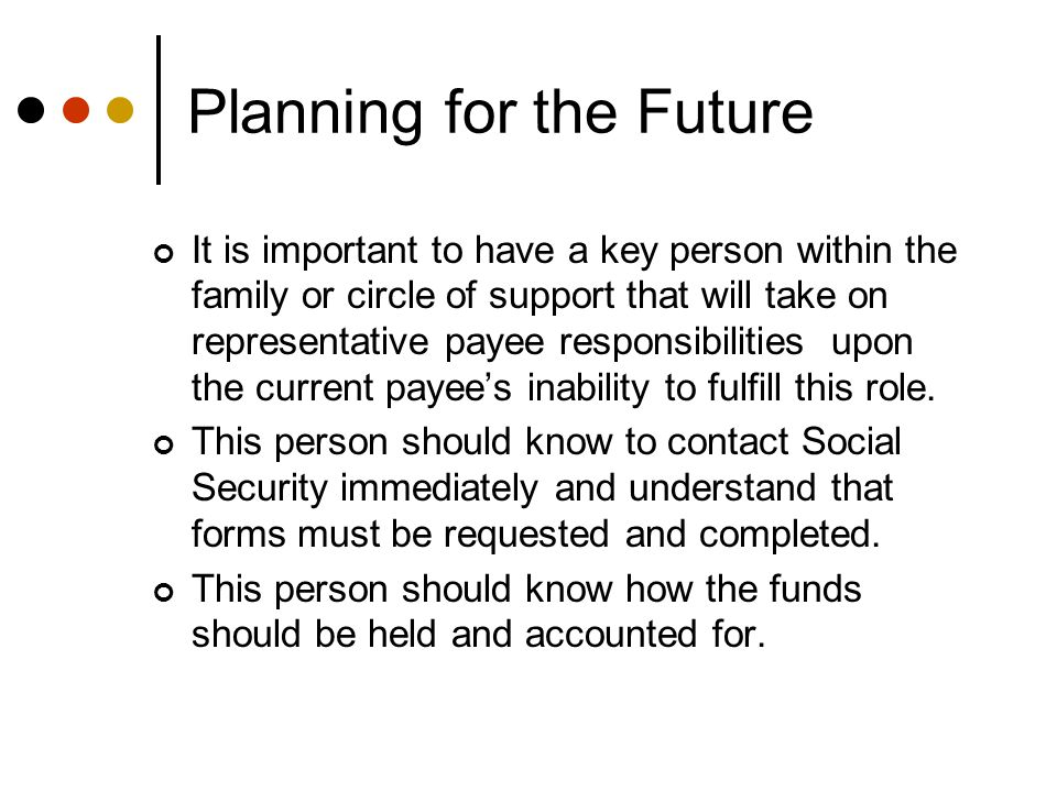 Planning for the Future It is important to have a key person within the family or circle of support that will take on representative payee responsibilities upon the current payee's inability to fulfill this role.