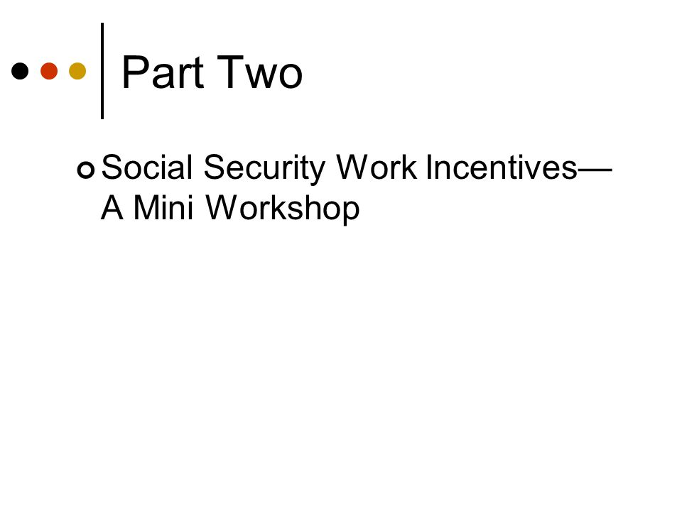 Part Two Social Security Work Incentives— A Mini Workshop