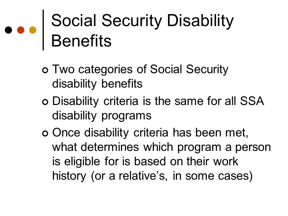 Social Security Disability Benefits Two categories of Social Security disability benefits Disability criteria is the same for all SSA disability programs Once disability criteria has been met, what determines which program a person is eligible for is based on their work history (or a relative's, in some cases)