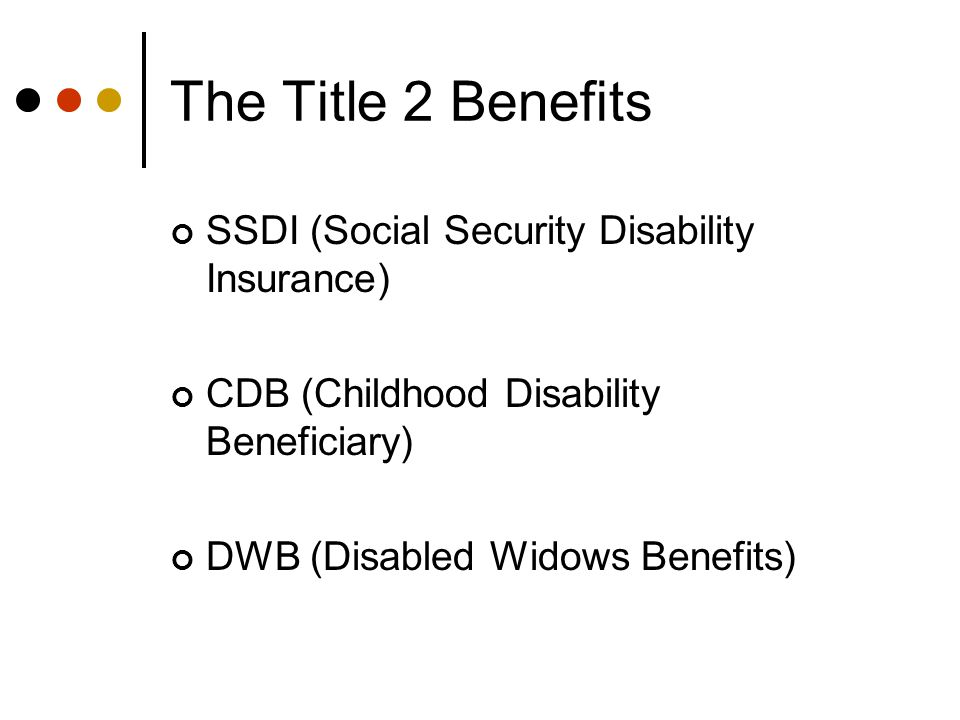 The Title 2 Benefits SSDI (Social Security Disability Insurance) CDB (Childhood Disability Beneficiary) DWB (Disabled Widows Benefits)