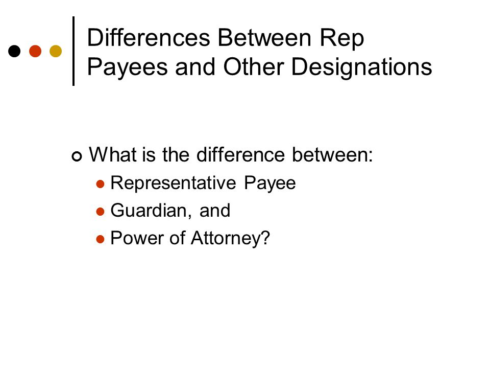 Differences Between Rep Payees and Other Designations What is the difference between: Representative Payee Guardian, and Power of Attorney