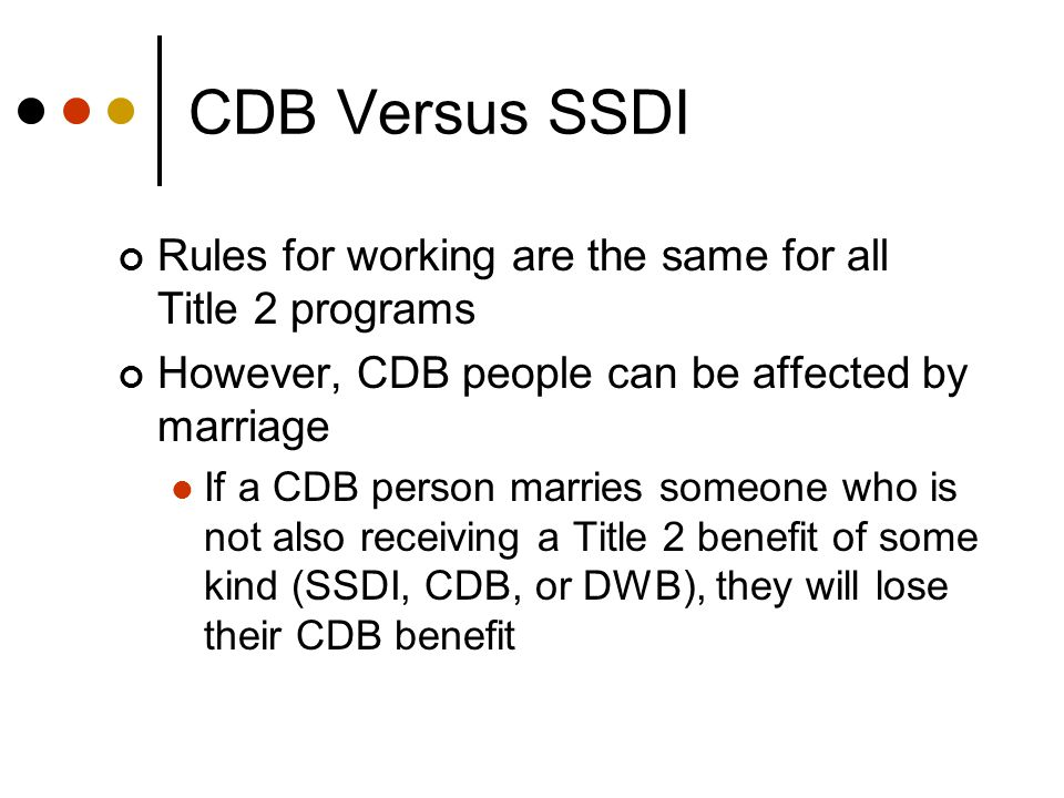 CDB Versus SSDI Rules for working are the same for all Title 2 programs However, CDB people can be affected by marriage If a CDB person marries someone who is not also receiving a Title 2 benefit of some kind (SSDI, CDB, or DWB), they will lose their CDB benefit