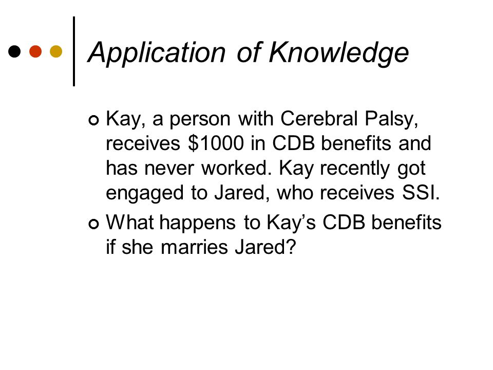 Application of Knowledge Kay, a person with Cerebral Palsy, receives $1000 in CDB benefits and has never worked.