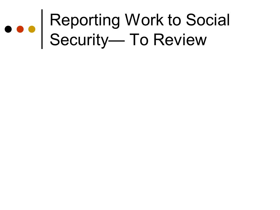 Reporting Work to Social Security— To Review