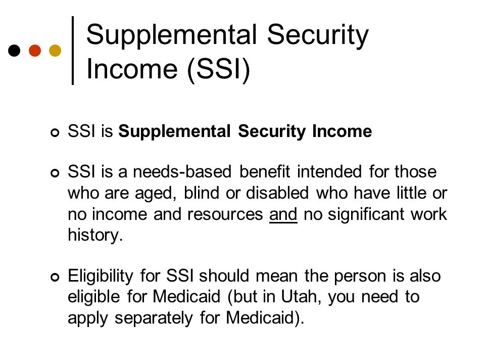 Supplemental Security Income (SSI) SSI is Supplemental Security Income SSI is a needs-based benefit intended for those who are aged, blind or disabled who have little or no income and resources and no significant work history.